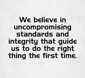 VALUE 1: Uncompromising standards and integrity that guide us to do the right thing the first time.