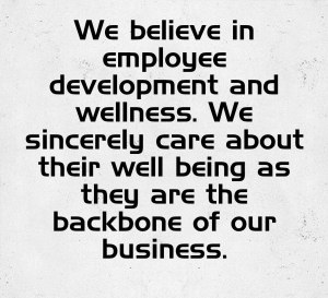 VALUE 5: Employee development and wellness. We sincerely care about their well being as they are the backbone of our business.